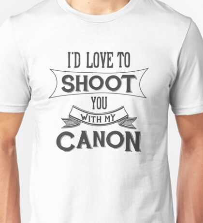 I'd love to shoot you with my Canon Unisex T-Shirt