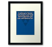 A politician is the one who shakes your hand before elections and your confidence after. Framed Print