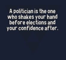 A politician is the one who shakes your hand before elections and your confidence after. by margdbrown