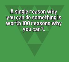 A single reason why you can do something is worth 100 reasons why you can't. by margdbrown