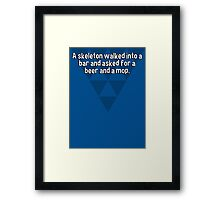 A skeleton walked into a bar and asked for a beer and a mop.  Framed Print