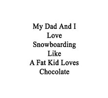 My Dad And I Love Snowboarding Like A Fat Kid Loves Chocolate  by supernova23