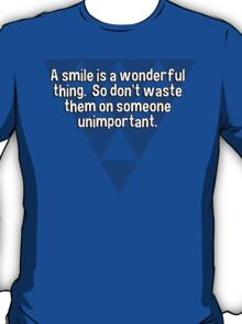 A smile is a wonderful thing.  So don't waste them on someone unimportant. T-Shirt
