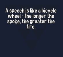 A speech is like a bicycle wheel - the longer the spoke' the greater the tire. by margdbrown
