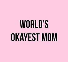 WORLD'S OKAYEST MOM by taylorgalliah