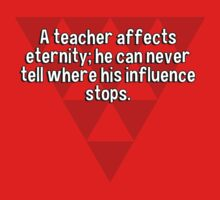 A teacher affects eternity; he can never tell where his influence stops. by margdbrown