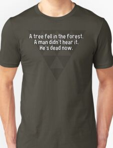 A tree fell in the forest.  A man didn't hear it.  He's dead now. T-Shirt