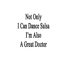 Not Only I Can Dance Salsa I'm Also A Great Doctor  by supernova23