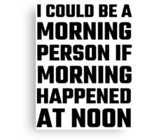 I Could Be A Morning Person Canvas Print