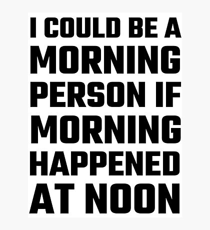 I Could Be A Morning Person Photographic Print