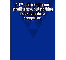A TV can insult your intelligence' but nothing rubs it in like a computer. Photographic Print