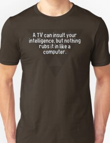 A TV can insult your intelligence' but nothing rubs it in like a computer. T-Shirt