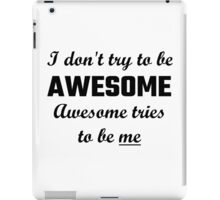I Don't Try To Be Awesome, Awesome Tries To Be Me iPad Case/Skin