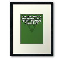 A vacuum is a hell of a lot better than some of the stuff that nature replaces it with. Framed Print