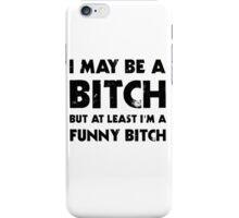 I May Be A Bitch But At Least I'm A Funny Bitch iPhone Case/Skin