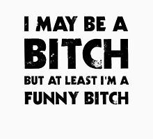 I May Be A Bitch But At Least I'm A Funny Bitch Unisex T-Shirt
