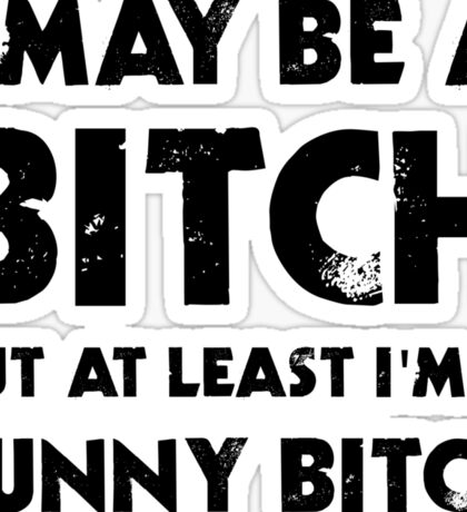 I May Be A Bitch But At Least I'm A Funny Bitch Sticker