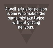 A well-adjusted person is one who makes the same mistake twice without getting nervous. by margdbrown