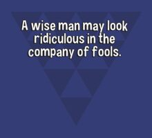 A wise man may look ridiculous in the company of fools. by margdbrown