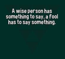 A wise person has something to say' a fool has to say something. by margdbrown