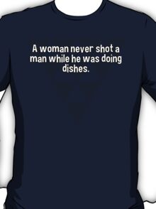 A woman never shot a man while he was doing dishes. T-Shirt