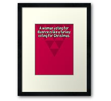 A woman voting for divorce is like a turkey voting for Christmas.   Framed Print