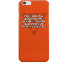 Adler's Distinction: Language is all that separates us from the lower animals' and from the bureaucrats. iPhone Case/Skin
