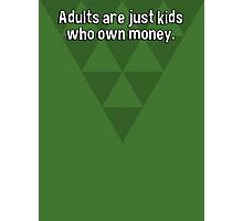 Adults are just kids who own money. Photographic Print