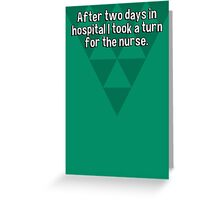 After two days in hospital I took a turn for the nurse. Greeting Card