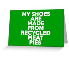 My shoes are made from recycled meat pies Greeting Card