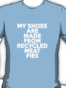 My shoes are made from recycled meat pies T-Shirt