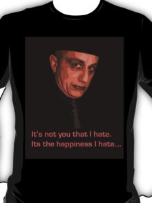 It's not you that I hate. It's the happiness I hate..... T-Shirt
