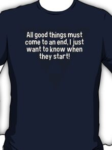 All good things must come to an end' I just want to know when they start! T-Shirt