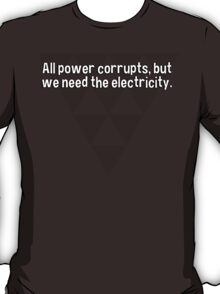 All power corrupts' but we need the electricity. T-Shirt