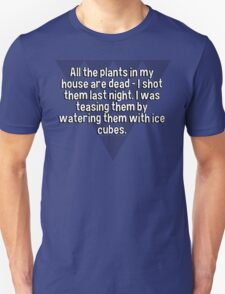 All the plants in my house are dead - I shot them last night. I was teasing them by watering them with ice cubes. T-Shirt