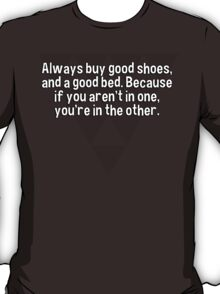 Always buy good shoes' and a good bed. Because if you aren't in one' you're in the other. T-Shirt