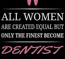 All Women Are Created Equal But Only The Finest Become Dentist by unique-arts