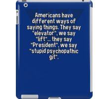 "Americans have different ways of saying things. They say ""elevator""' we say ""lift""... they say ""President""' we say ""stupid psychopathic git"".   iPad Case/Skin"