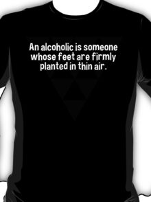 An alcoholic is someone whose feet are firmly planted in thin air. T-Shirt