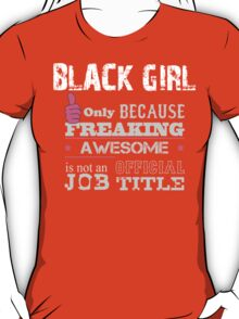 Black Girl Only Because Freaking Awesome Is Not An Official Job Title - Tshirts T-Shirt