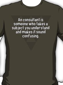 An consultant is someone who takes a subject you understand and makes it sound confusing. T-Shirt