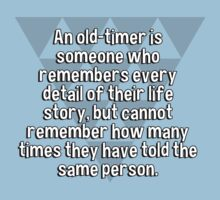 An old-timer is someone who remembers every detail of their life story' but cannot remember how many times they have told the same person. by margdbrown