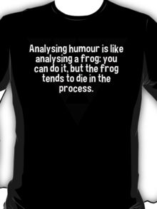 Analysing humour is like analysing a frog: you can do it' but the frog tends to die in the process.  T-Shirt