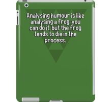 Analysing humour is like analysing a frog: you can do it' but the frog tends to die in the process.  iPad Case/Skin