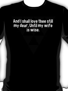And I shall love thee still my dear' Until my wife is wise. T-Shirt