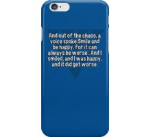 And out of the chaos' a voice spoke:Smile and be happy' for it can always be worse'. And I smiled' and I was happy' and it did get worse. iPhone Case/Skin