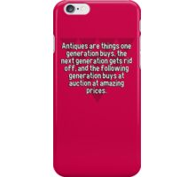 Antiques are things one generation buys' the next generation gets rid off' and the following generation buys at auction at amazing prices. iPhone Case/Skin