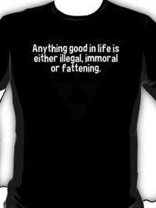 Anything good in life is either illegal' immoral or fattening. T-Shirt