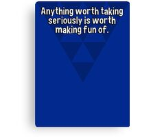 Anything worth taking seriously is worth making fun of. Canvas Print
