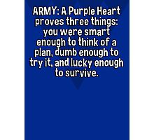 ARMY: A Purple Heart proves three things:  you were smart enough to think of a plan' dumb enough to try it' and lucky enough to survive. Photographic Print